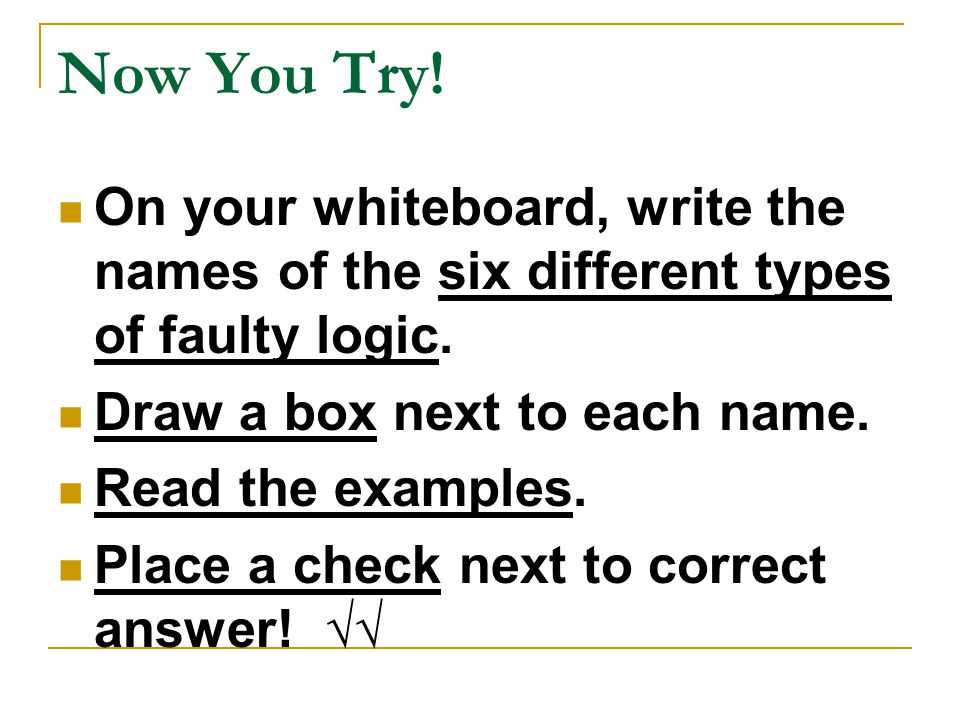Now You Try! On your whiteboard, write the names of the six different types of faulty logic. Draw a box next to each name.