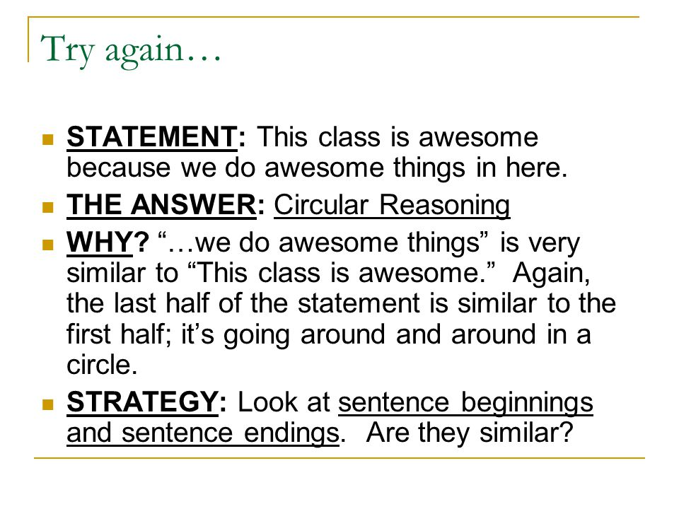 Try again… STATEMENT: This class is awesome because we do awesome things in here. THE ANSWER: Circular Reasoning.