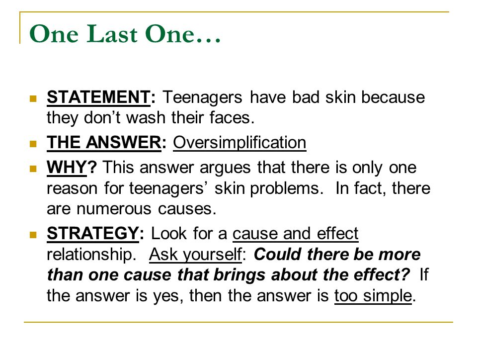 One Last One… STATEMENT: Teenagers have bad skin because they don't wash their faces. THE ANSWER: Oversimplification.