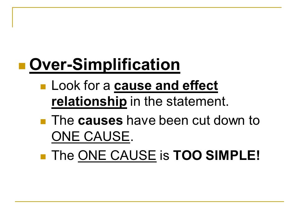 Over-Simplification Look for a cause and effect relationship in the statement. The causes have been cut down to ONE CAUSE.