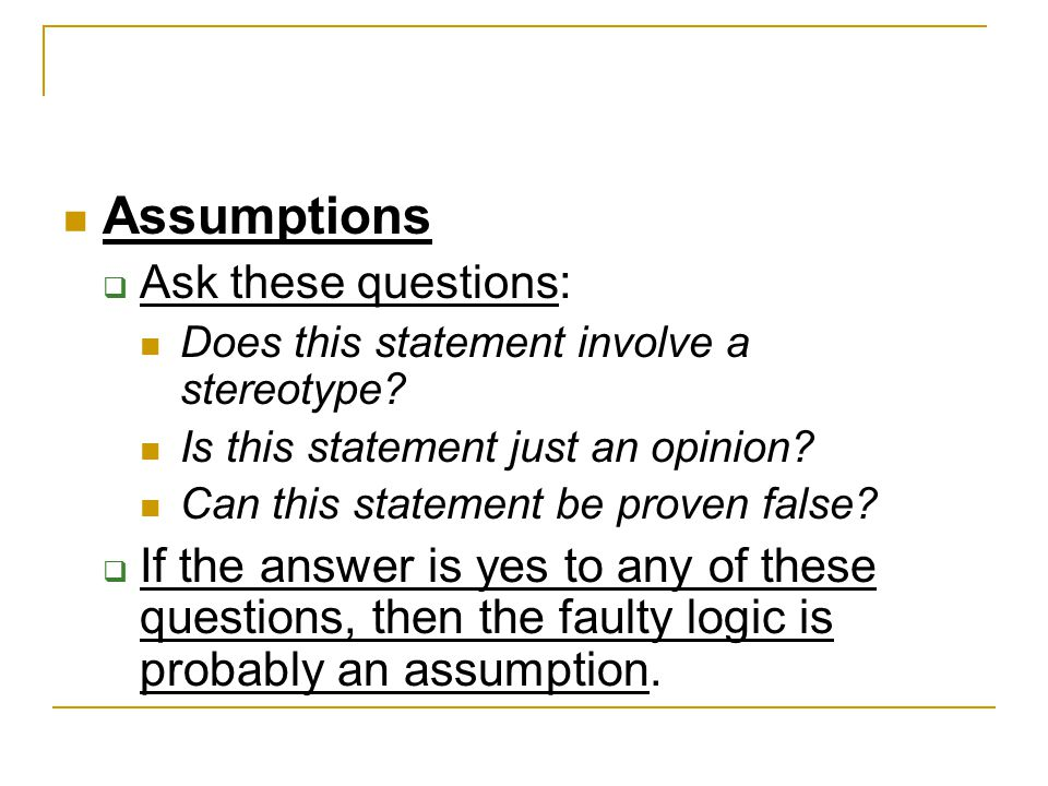 Assumptions Ask these questions: Does this statement involve a stereotype Is this statement just an opinion