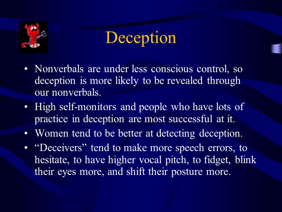 Deception Nonverbals are under less conscious control, so deception is more likely to be revealed through our nonverbals.