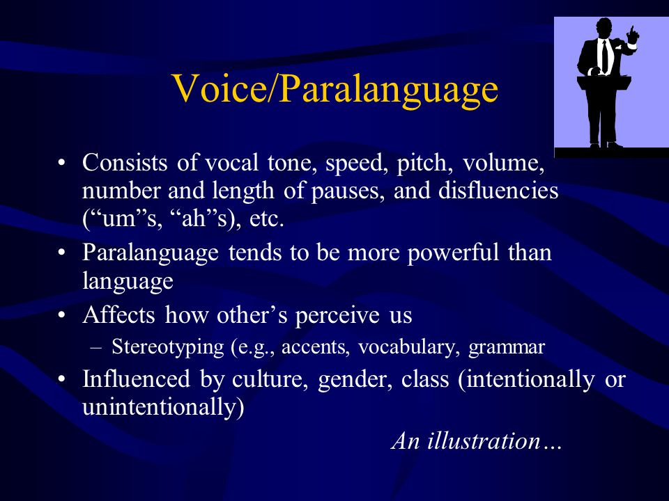 Voice/Paralanguage Consists of vocal tone, speed, pitch, volume, number and length of pauses, and disfluencies ( um s, ah s), etc.