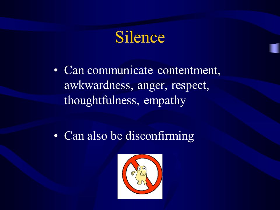Silence Can communicate contentment, awkwardness, anger, respect, thoughtfulness, empathy. Can also be disconfirming.
