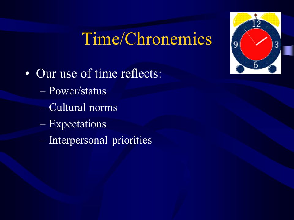 Time/Chronemics Our use of time reflects: Power/status Cultural norms