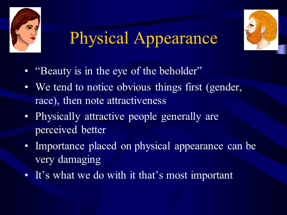 Physical Appearance Beauty is in the eye of the beholder