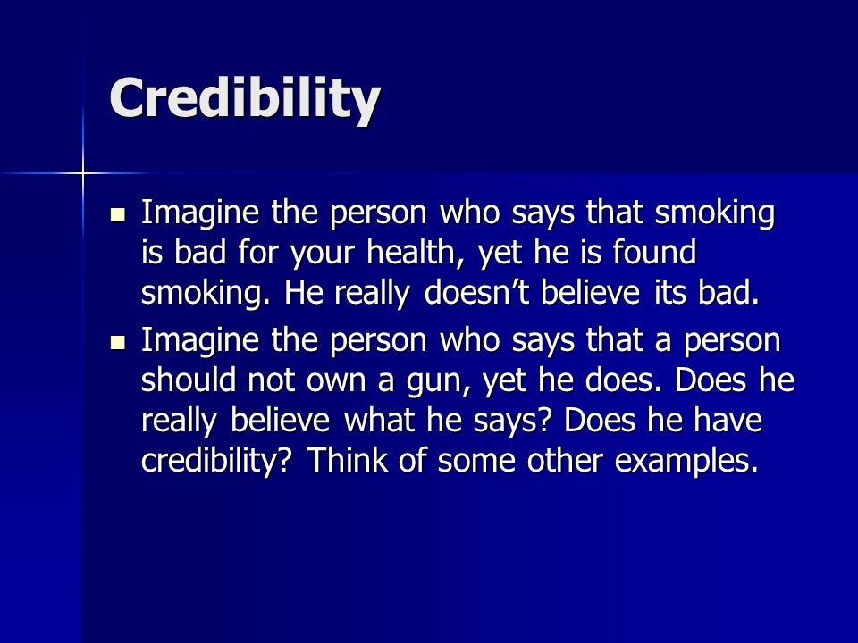 Credibility Imagine the person who says that smoking is bad for your health, yet he is found smoking. He really doesn't believe its bad.