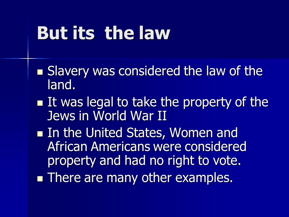 But its the law Slavery was considered the law of the land.