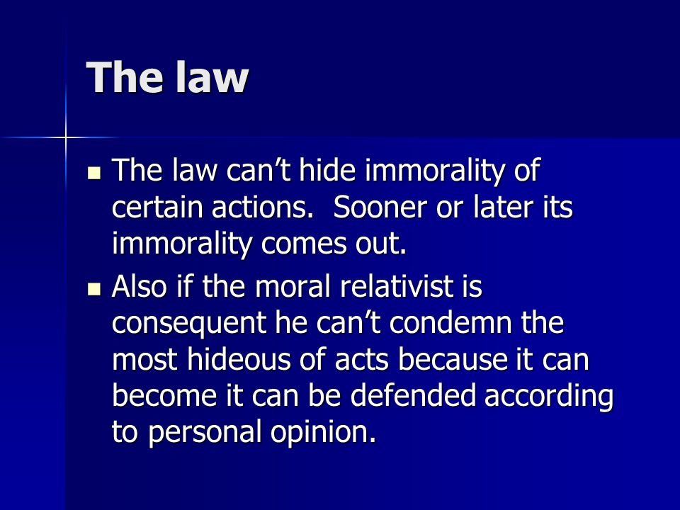 The law The law can't hide immorality of certain actions. Sooner or later its immorality comes out.