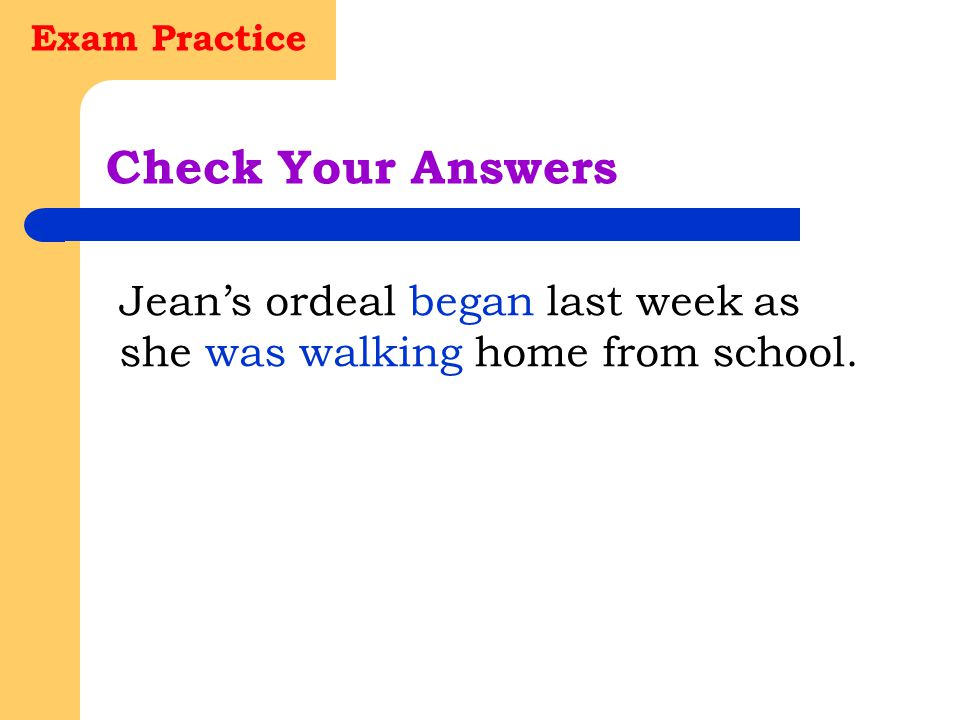 Exam Practice Check Your Answers Jean's ordeal began last week as she was walking home from school.