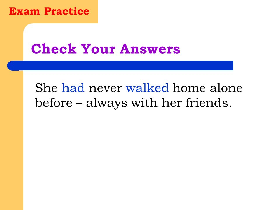 Exam Practice Check Your Answers She had never walked home alone before – always with her friends.