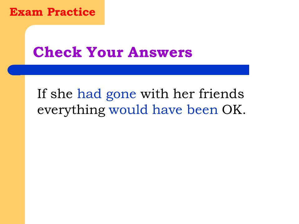 Exam Practice Check Your Answers If she had gone with her friends everything would have been OK.