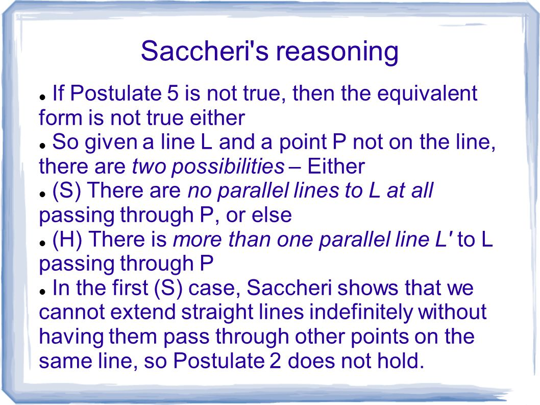 Saccheri s reasoning If Postulate 5 is not true, then the equivalent form is not true either.
