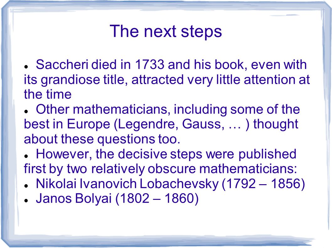 The next steps Saccheri died in 1733 and his book, even with its grandiose title, attracted very little attention at the time.
