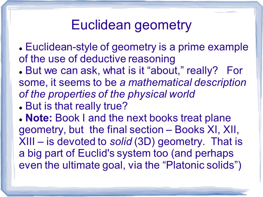 Euclidean geometry Euclidean-style of geometry is a prime example of the use of deductive reasoning.