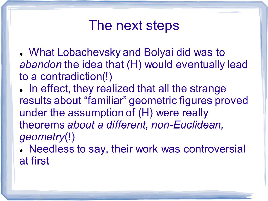 The next steps What Lobachevsky and Bolyai did was to abandon the idea that (H) would eventually lead to a contradiction(!)