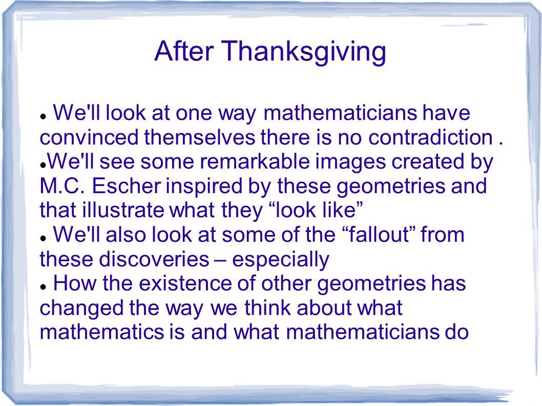 After Thanksgiving We ll look at one way mathematicians have convinced themselves there is no contradiction .
