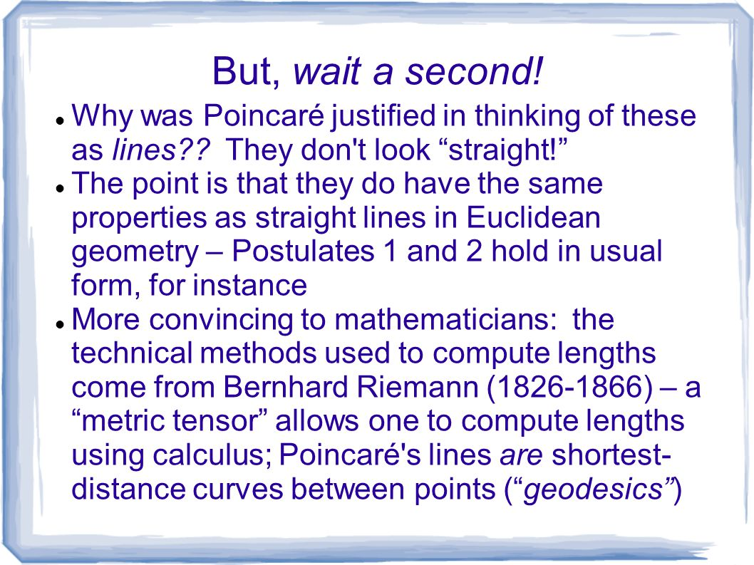 But, wait a second! Why was Poincaré justified in thinking of these as lines They don t look straight!