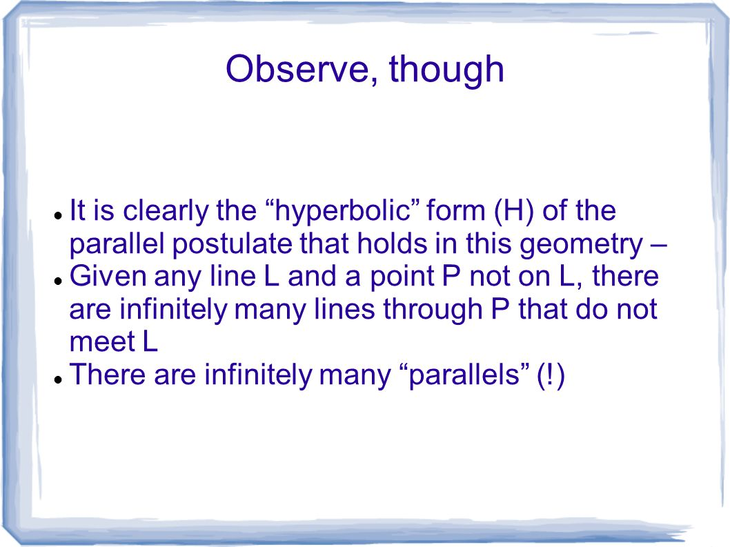 Observe, though It is clearly the hyperbolic form (H) of the parallel postulate that holds in this geometry –
