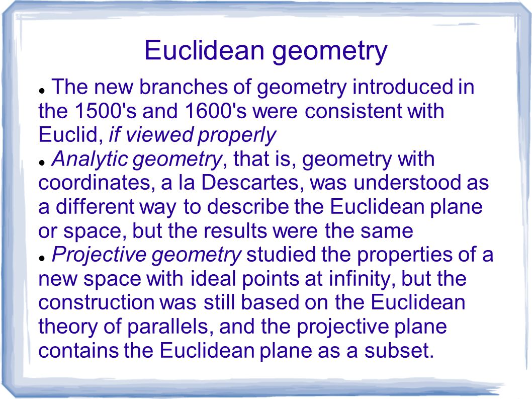 Euclidean geometry The new branches of geometry introduced in the 1500 s and 1600 s were consistent with Euclid, if viewed properly.