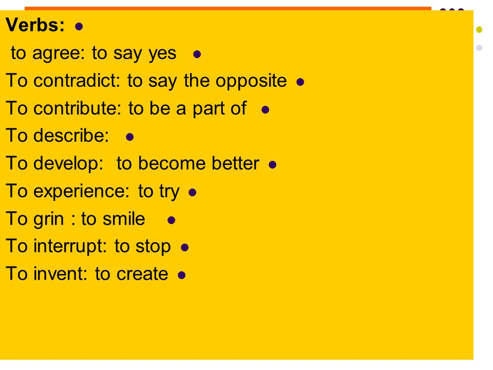 Verbs: to agree: to say yes. To contradict: to say the opposite. To contribute: to be a part of. To describe: