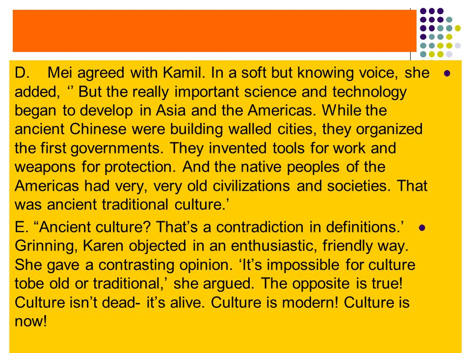 D. Mei agreed with Kamil. In a soft but knowing voice, she added, '' But the really important science and technology began to develop in Asia and the Americas. While the ancient Chinese were building walled cities, they organized the first governments. They invented tools for work and weapons for protection. And the native peoples of the Americas had very, very old civilizations and societies. That was ancient traditional culture.'
