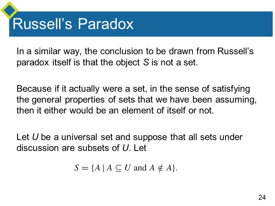 Russell's Paradox In a similar way, the conclusion to be drawn from Russell's paradox itself is that the object S is not a set.