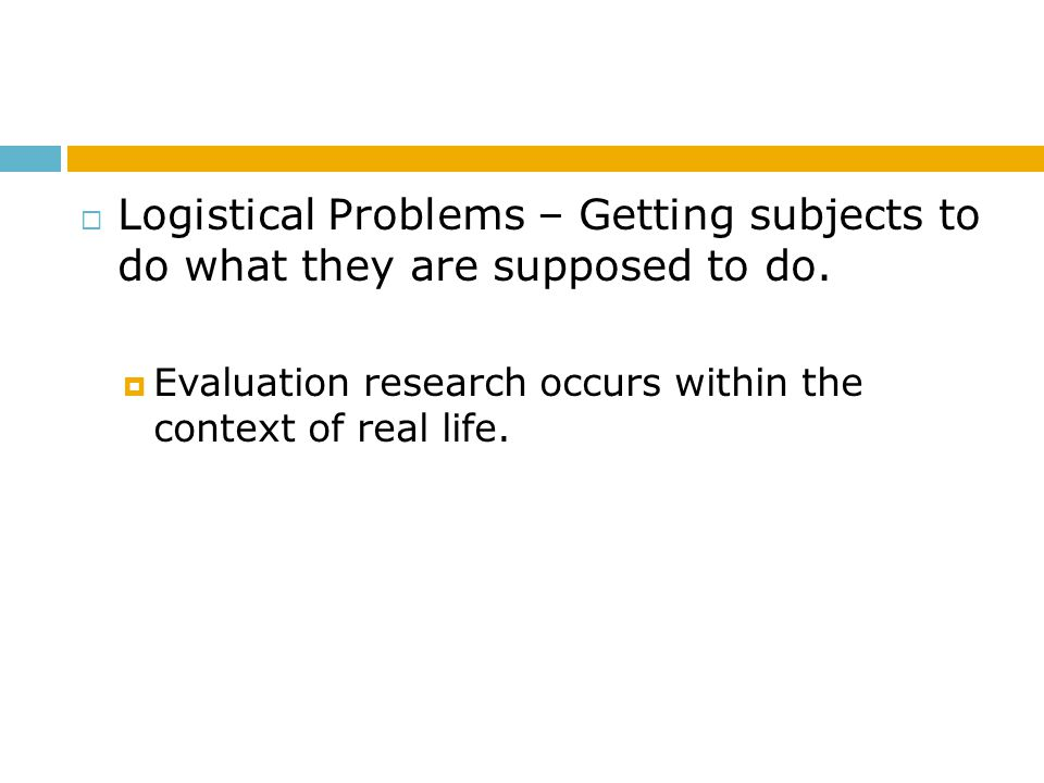 Logistical Problems – Getting subjects to do what they are supposed to do.