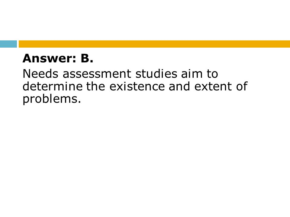 Answer: B. Needs assessment studies aim to determine the existence and extent of problems.