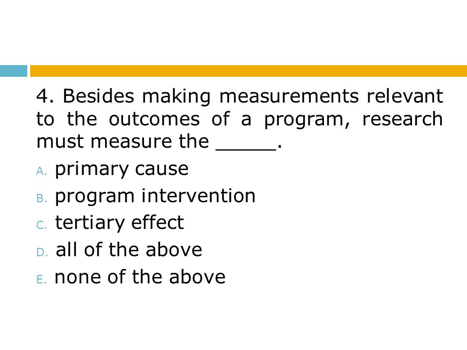 4. Besides making measurements relevant to the outcomes of a program, research must measure the _____.