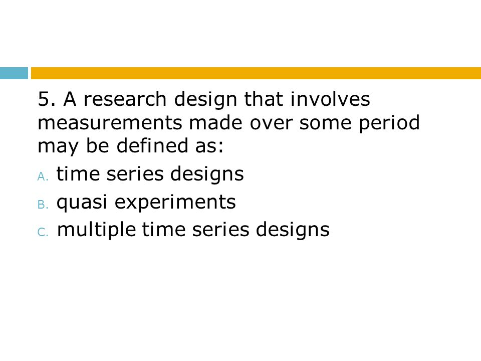 5. A research design that involves measurements made over some period may be defined as: