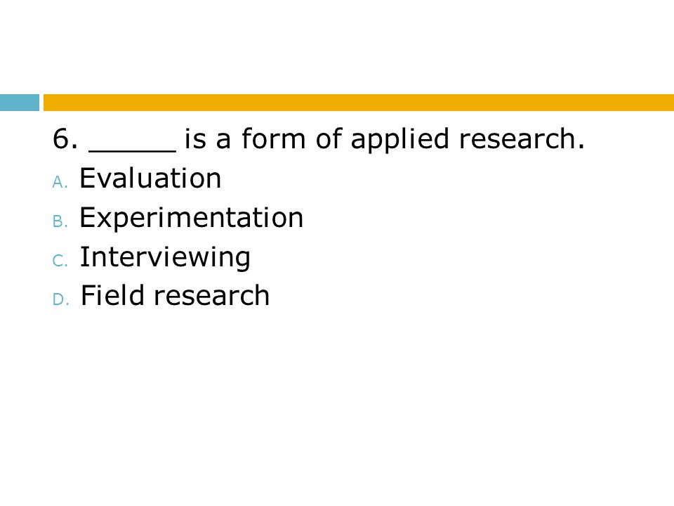 6. _____ is a form of applied research.