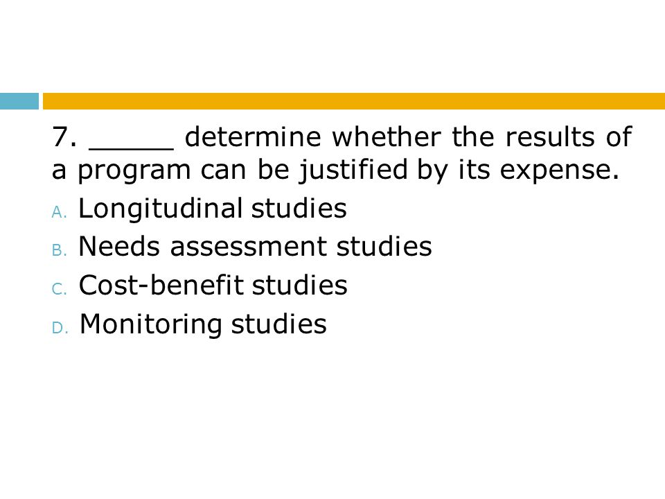 7. _____ determine whether the results of a program can be justified by its expense.