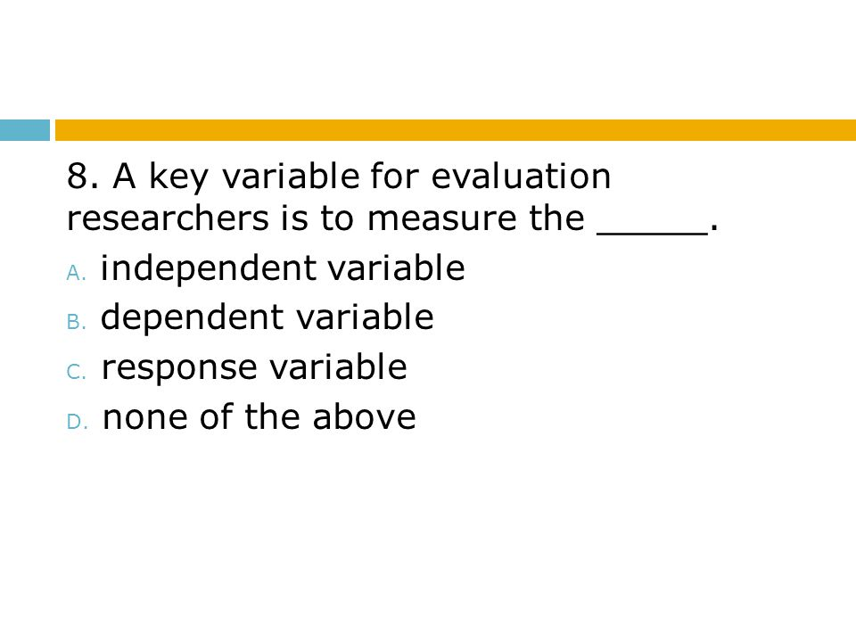 8. A key variable for evaluation researchers is to measure the _____.