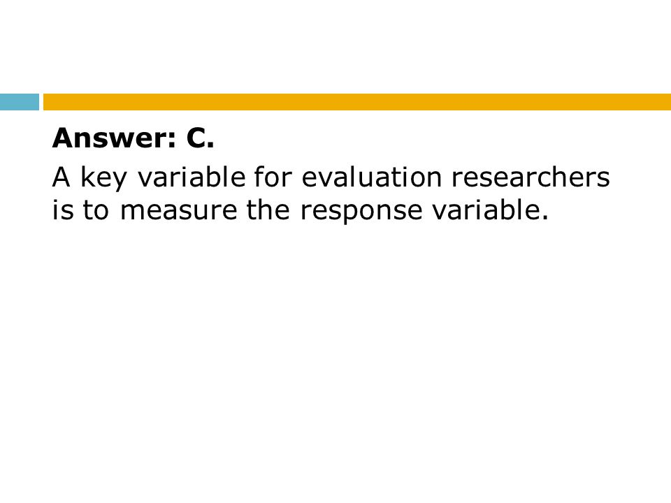 Answer: C. A key variable for evaluation researchers is to measure the response variable.