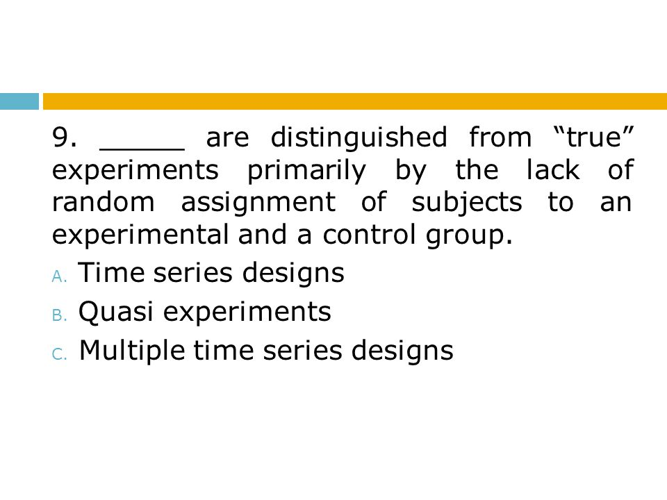 9. _____ are distinguished from true experiments primarily by the lack of random assignment of subjects to an experimental and a control group.