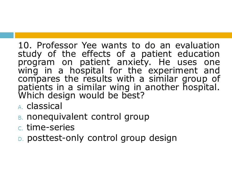 10. Professor Yee wants to do an evaluation study of the effects of a patient education program on patient anxiety. He uses one wing in a hospital for the experiment and compares the results with a similar group of patients in a similar wing in another hospital. Which design would be best