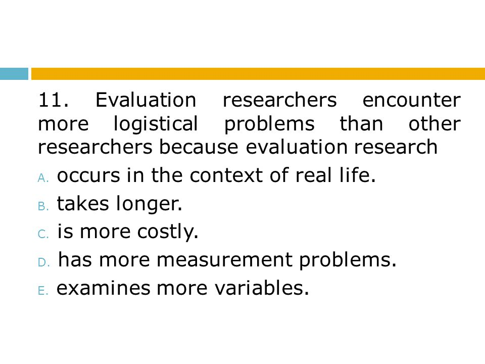 11. Evaluation researchers encounter more logistical problems than other researchers because evaluation research