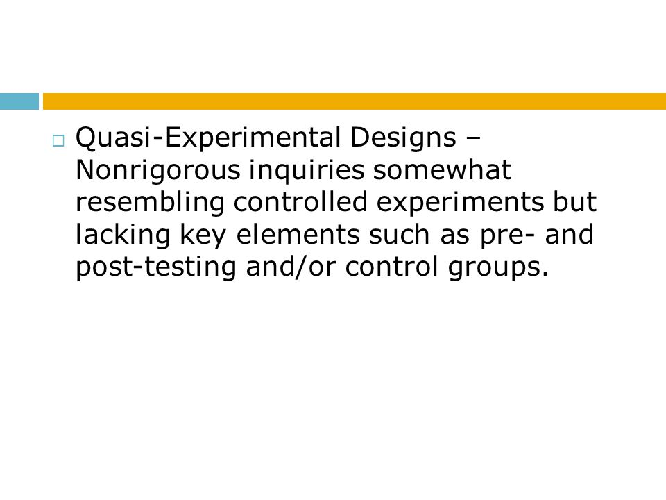Quasi-Experimental Designs – Nonrigorous inquiries somewhat resembling controlled experiments but lacking key elements such as pre- and post-testing and/or control groups.