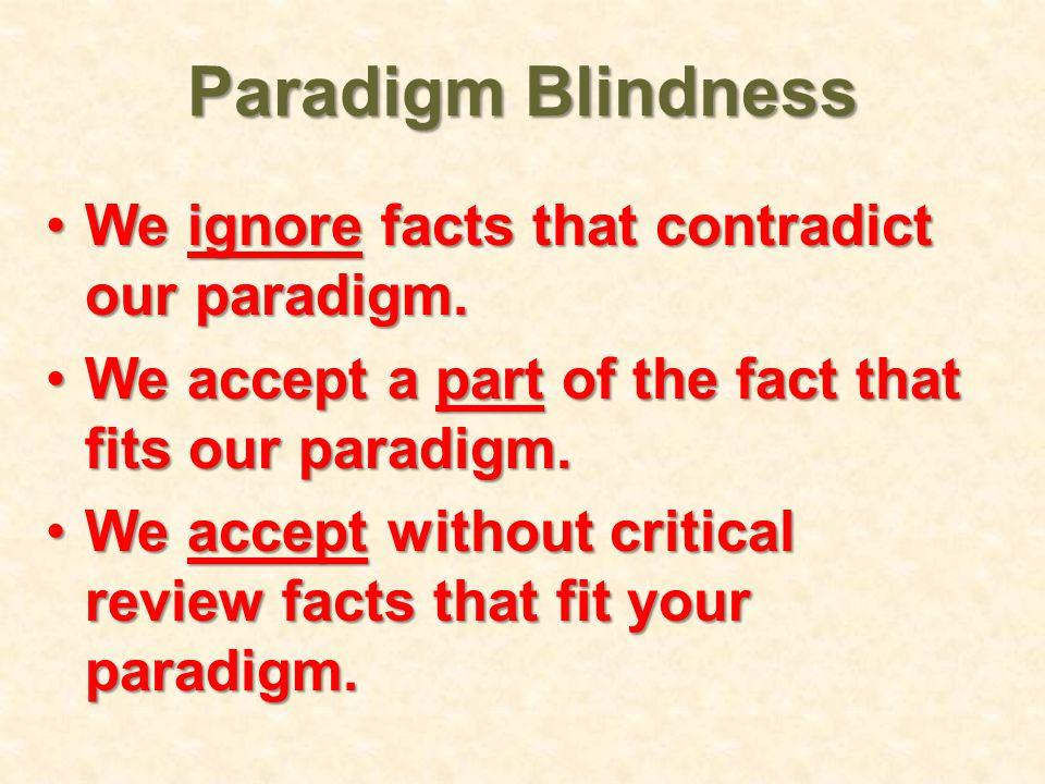 Paradigm Blindness We ignore facts that contradict our paradigm.