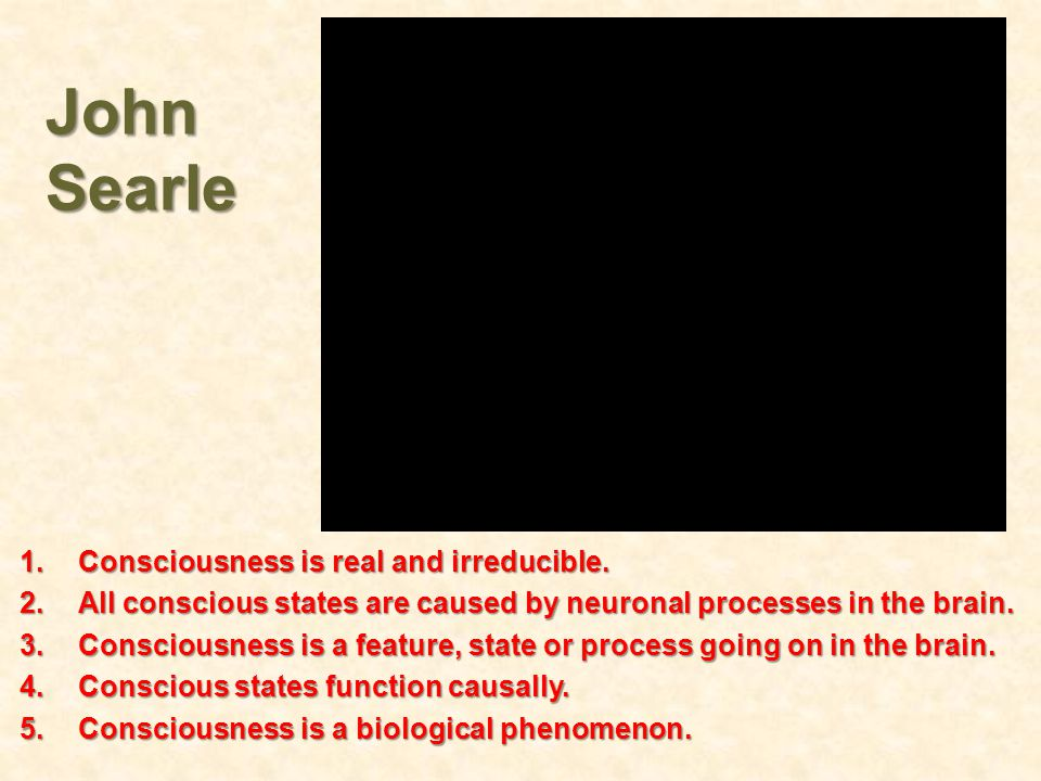 John Searle Consciousness is real and irreducible.