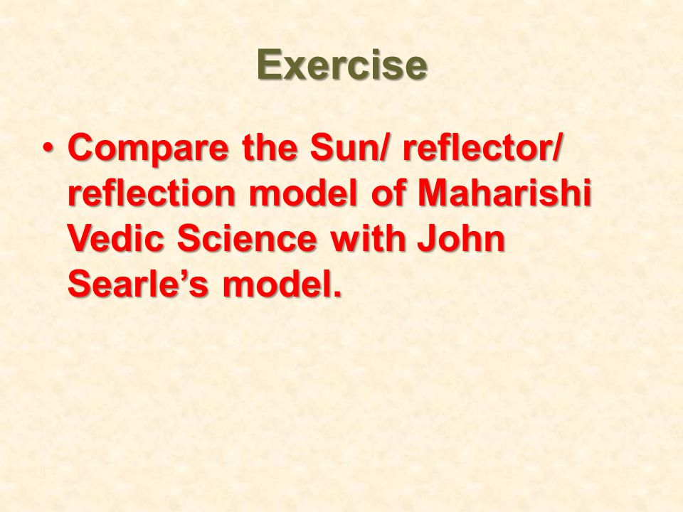 Exercise Compare the Sun/ reflector/ reflection model of Maharishi Vedic Science with John Searle's model.