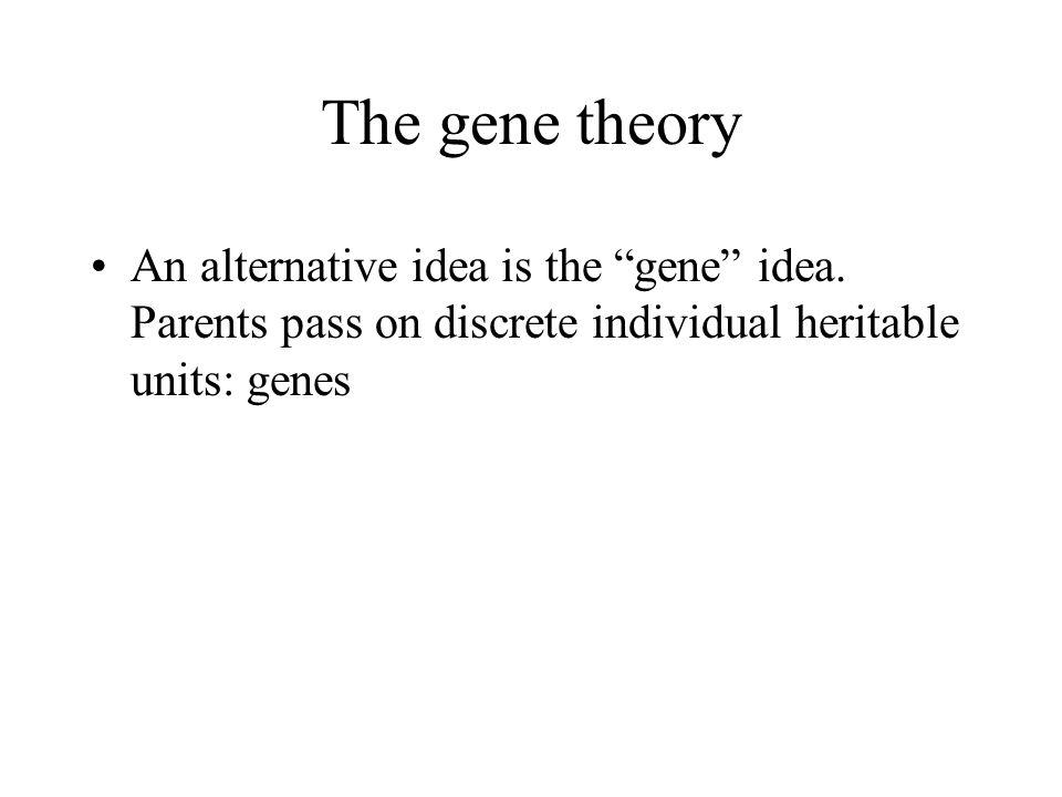 The gene theory An alternative idea is the gene idea.
