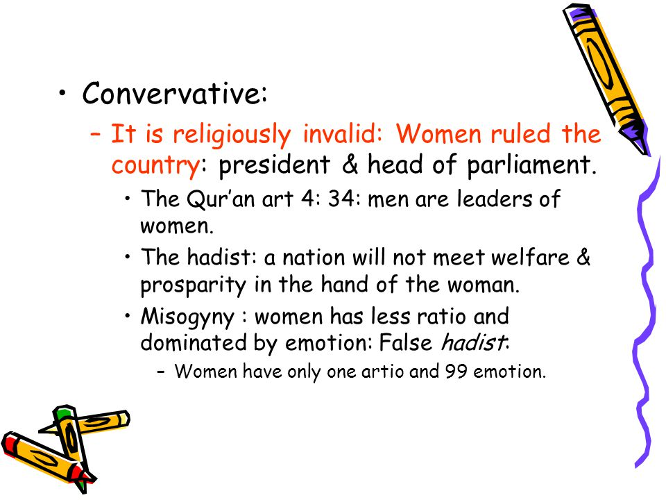 Convervative: It is religiously invalid: Women ruled the country: president & head of parliament. The Qur'an art 4: 34: men are leaders of women.