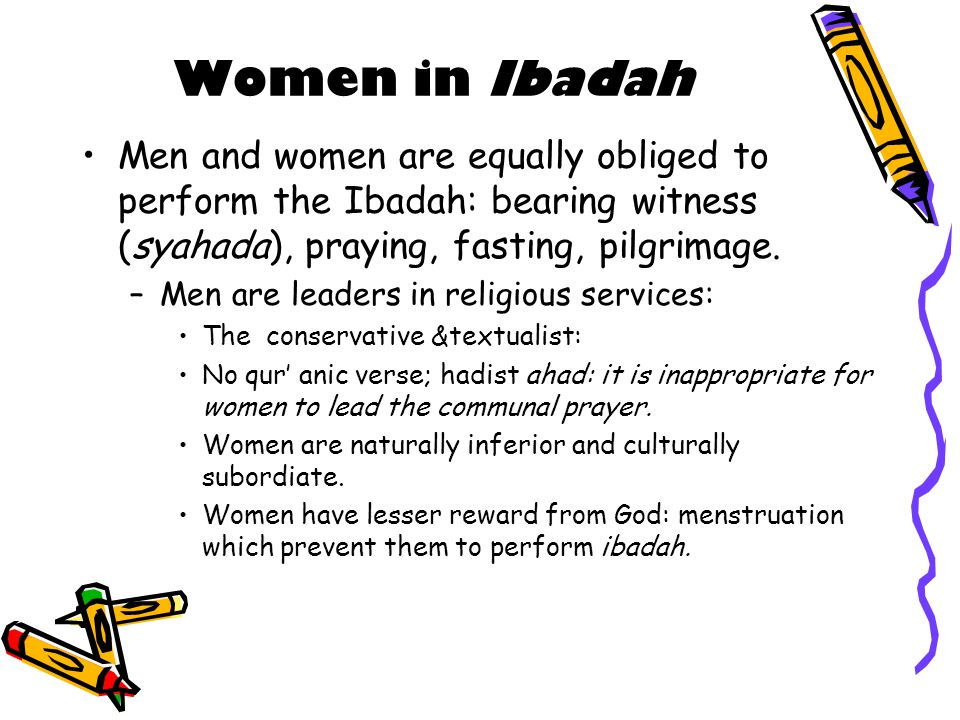 Women in Ibadah Men and women are equally obliged to perform the Ibadah: bearing witness (syahada), praying, fasting, pilgrimage.