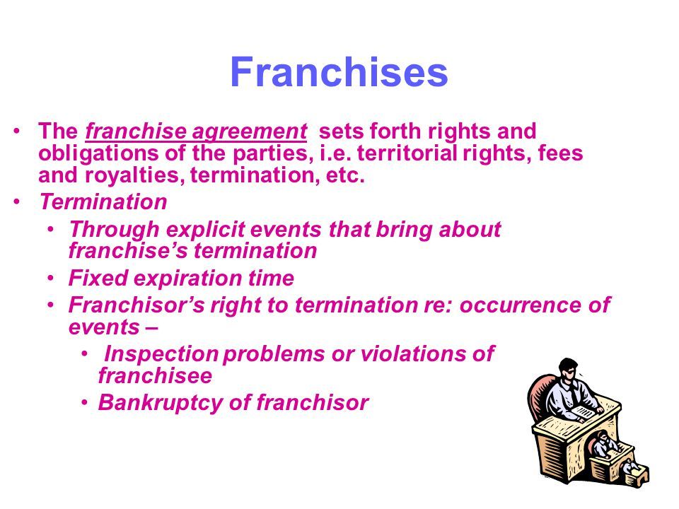 Franchises The franchise agreement sets forth rights and obligations of the parties, i.e. territorial rights, fees and royalties, termination, etc.