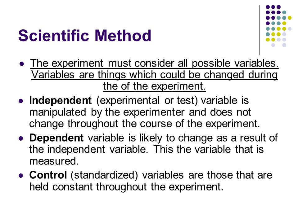 Scientific Method The experiment must consider all possible variables. Variables are things which could be changed during the of the experiment.