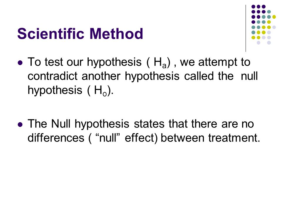 Scientific Method To test our hypothesis ( Ha) , we attempt to contradict another hypothesis called the null hypothesis ( Ho).
