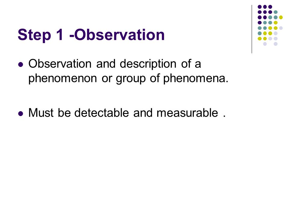 Step 1 -Observation Observation and description of a phenomenon or group of phenomena.