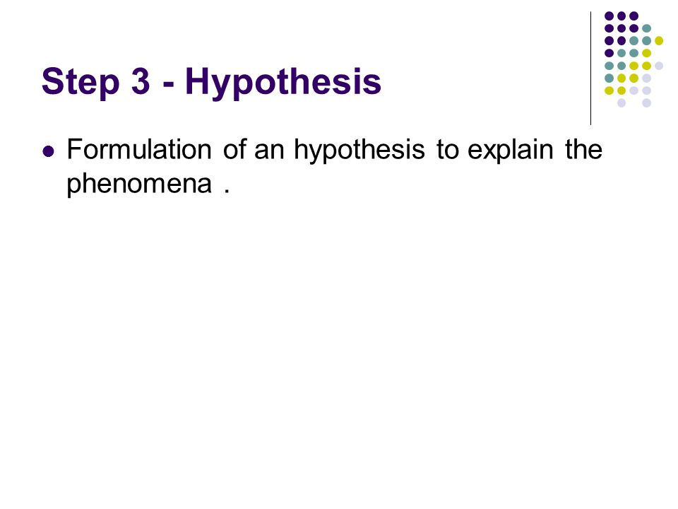 Step 3 - Hypothesis Formulation of an hypothesis to explain the phenomena .